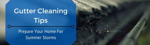 Gutter Cleaning Tips – Prepare Your Home for Summer Storms